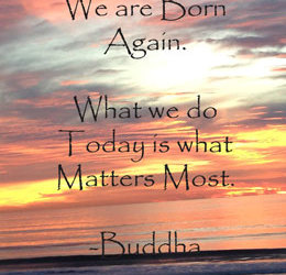 """Each morning we are born again. What we do today is what matters most"" – Buddha"